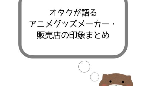 【一覧】オタクが語るアニメグッズメーカー・販売店の印象まとめ
