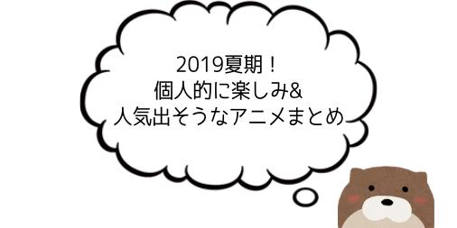 【2019夏期アニメ】個人的に楽しみにしてる・人気が出そうなアニメまとめ【7月放送開始】