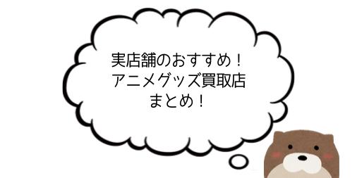 【実体験】実店舗のアニメグッズの買取はどのお店がいい?有名どころを比較!