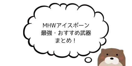 【ソロ・マルチ別】MHWアイスボーン最強・おすすめ武器ランキング!【筆者の使用感でご紹介】